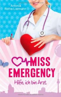 Miss Emergency. Hilfe, ich bin Arzt - Antonia Rothe-Liermann