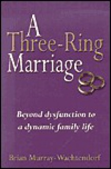 A Three-Ring Marriage: Beyond Dysfunction to a Dynamic Family Life - Brian Murray-Wachtendorf