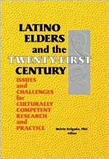 Latino Elders and the Twenty-First Century - Melvin Delgado