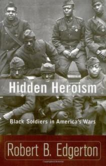 Hidden Heroism: Black Soldiers In America's Wars - Robert Edgerton