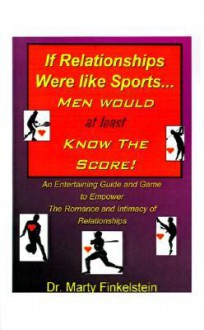 If Relationships Were Like Sports, Men Would at Least Know the Score - Marty Finkelstein