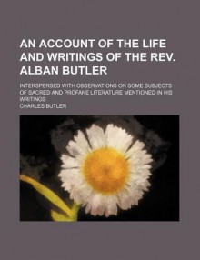 An Account of the Life and Writings of the Rev. Alban Butler - Charles Butler