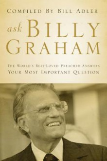 Ask Billy Graham: The World's Best-Loved Preacher Answers Your Most Important Questions - Bill Adler