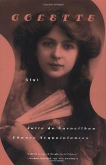 Gigi, Julie de Carneilhan, and Chance Acquaintances: Three Short Novels - Colette, Patrick Leigh Fermor, Roger Senhouse, Judith Thurman