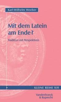 Mit Dem Latein Am Ende? Tradition Mit Perspektiven - Karl-Wilhelm Weeber
