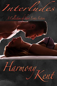 Interludes: A collection of short erotic fiction - Harmony Kent