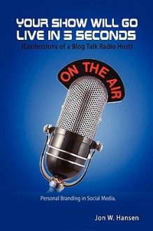 Your Show Will Go Live in 5 Seconds (Confessions of a Blog Talk Radio Host) - Jon Hansen
