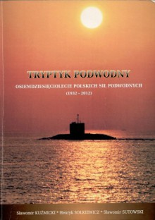 Tryptyk podwodny. Osiemdziesięciolecie Polskich Sił Podwodnych (1932-2012) - Sławomir Sutowski,Sławomir Kuźmicki,Henryk Sołkiewicz