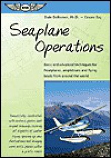 Seaplane Operations: Basic and Advanced Techniques for Floatplanes, Amphibians, and Flying Boats from Around the World - Dale DeRemer, Cesare Baj