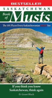 Saskatchewan Book of Musts: The 101 Places Every Saskatchewanian MUST See - D. Grant Black, D. Grant Black