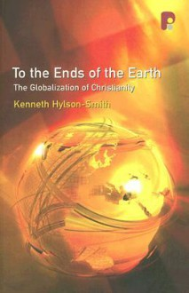To the Ends of the Earth: The Globalization of Christianity - Kenneth Hylson-Smith