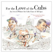 For the Love of the Cubs: An A-to-Z Primer for Cubs Fans of All Ages - Fred Klein, Mark Anderson, Ernie Banks, Chip Caray
