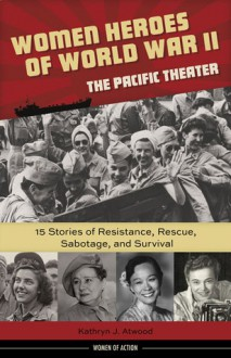 Women Heroes of World War II—the Pacific Theater: 15 Stories of Resistance, Rescue, Sabotage, and Survival - Kathryn J. Atwood