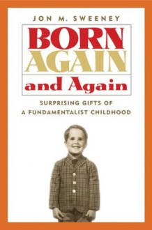Born Again and Again: Surprising Gifts of a Fundamentalist Childhood - Jon M. Sweeney
