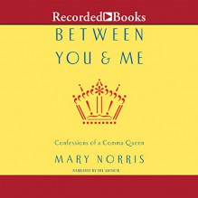 Between You and Me: Confessions of Comma Queen - Mary Harriott Norris