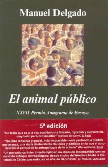 El animal público: hacia una antropologia de los espacios urbanos - Manuel Delgado