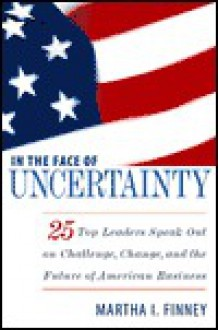 In the Face of Uncertainty: 25 Top Leaders Speak Out on Challenge, Change, and the Future of American Business - Martha I. Finney