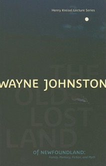 The Old Lost Land of Newfoundland: Family, Memory, Fiction, and Myth (Henry Kreisel Lecture) - Wayne Johnston