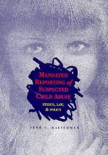 Mandated Reporting of Suspected Child Abuse: Ethics, Law, and Policy - Seth C. Kalichman