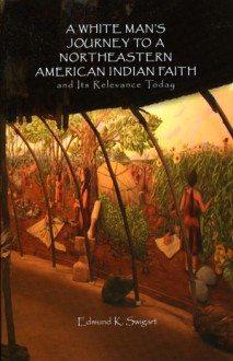 A White Man's Journey to a Northeastern American Indian Faith - Edmund K. Swigart