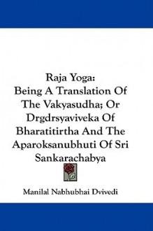 Raja Yoga: Being a Translation of the Vakyasudha; Or Drgdrsyaviveka of Bharatitirtha and the Aparoksanubhuti of Sri Sankarachabya - Manilal Nabhubhai Dvivedi