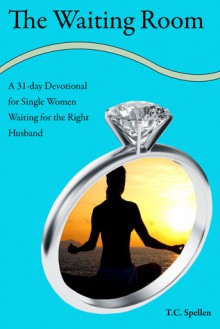 The Waiting Room, a 31-day Devotional for Single Women Waiting for the Right Husband - T.C. Spellen