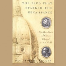 The Feud that Sparked the Renaissance: How Brunelleschi and Ghiberti Changed the Art World - Inc. Blackstone Audio, Inc., Paul Robert Walker, Robert Whitfield