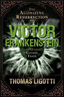 The Agonizing Resurrection of Victor Frankenstein - Thomas Ligotti