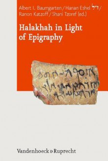 Halakhah in Light of Epigraphy - Albert I. Baumgarten, Hanan Eshel, Ranon Katzoff, Shani Tzoref