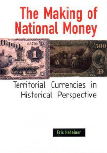 The Making of National Money: Territorial Currencies in Historical Perspective - Eric Helleiner