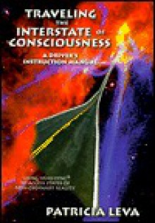 Traveling the Interstate of Consciousness: A Driver's Instruction Manual, Using Hemi-Sync to Access States of Non-Ordinary Reality - Patricia Leva
