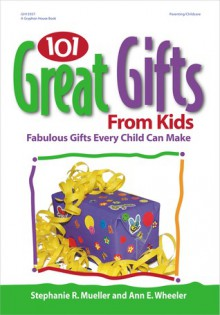 101 Great Gifts from Kids: Fabulous Gifts Every Child Can Make - Stephanie R. Mueller, Ann E. Wheeler, Mary Rojas