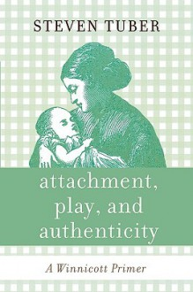 Attachment, Play, and Authenticity: A Winnicott Primer - Steven Tuber