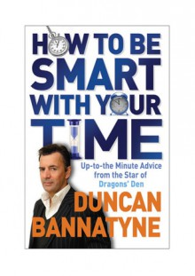 How to Be Smart With Your Time: Up-to-the-minute Advice from the Star of Dragon's Den - Duncan Bannatyne