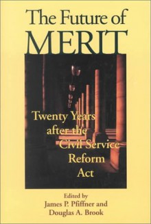 The Future of Merit: Twenty Years After the Civil Service Reform Act - James P. Pfiffner, Douglas A. Brook