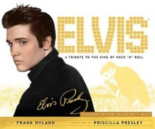 Elvis: A Tribute to the King of Rock 'n' Roll: Platinum Edition Collector's Vault - Frank Hyland, Priscilla Presley