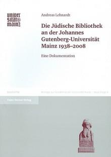 Die Juedische Bibliothek an Der Johannes Gutenberg-Universitat Mainz 1938-2008: Eine Dokumentation - Andreas Lehnardt