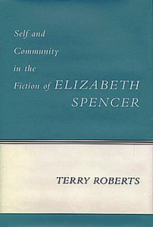 Self and Community in the Fiction of Elizabeth Spencer - Terry Roberts