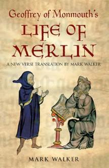 Life of Merlin - Geoffrey of Monmouth,Mark Walker