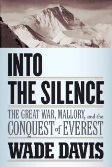 Into the Silence: The Great War, Mallory, and the Conquest of Everest - Wade Davis