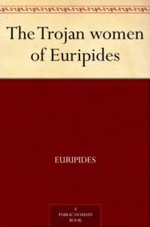 The Trojan Women (Greek Tragedy in New Translations) - Euripides, Alan Shapiro, Peter Burian