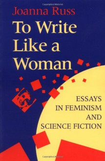 To Write Like a Woman: Essays in Feminism and Science Fiction - Joanna Russ