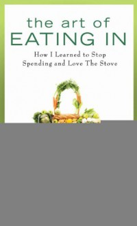 The Art of Eating In: How I Learned to Stop Spending and Love the Stove - Cathy Erway