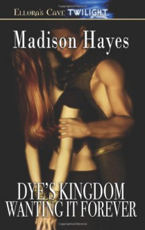 Dye's Kingdom: Wanting It Forever - Madison Hayes