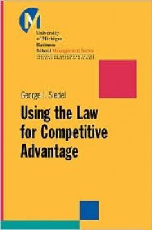 Using the Law for Competitive Advantage - George J. Siedel