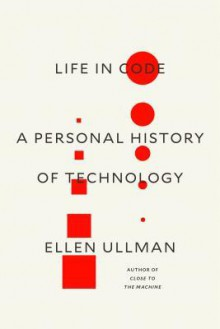 Life in Code: A Personal History of Technology - Ellen Ullman