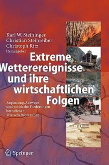 Extreme Wetterereignisse und ihre wirtschaftlichen Folgen: Anpassung, Auswege und politische Forderungen betroffener Wirtschaftsbranchen - Karl W. Steininger, Christian Steinreiber