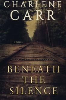 Beneath the Silence: A Novel - Charlene Carr