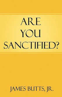 Are You Sanctified? - James R. Butts, Jr., James R. Butts, Jr.