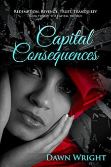 Capital Consequences Redemption, Revenge, Trust, Tranquility (The Capital Trilogy #2) - Dawn Wright